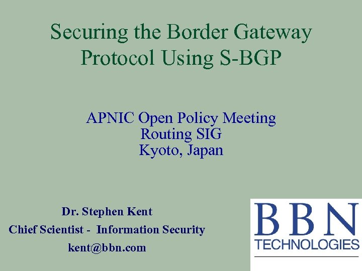 Securing the Border Gateway Protocol Using S-BGP APNIC Open Policy Meeting Routing SIG Kyoto,