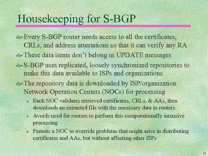 Housekeeping for S-BGP Every S-BGP router needs access to all the certificates, CRLs, and
