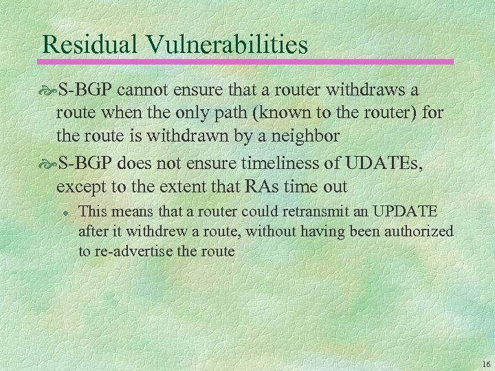 Residual Vulnerabilities S-BGP cannot ensure that a router withdraws a route when the only