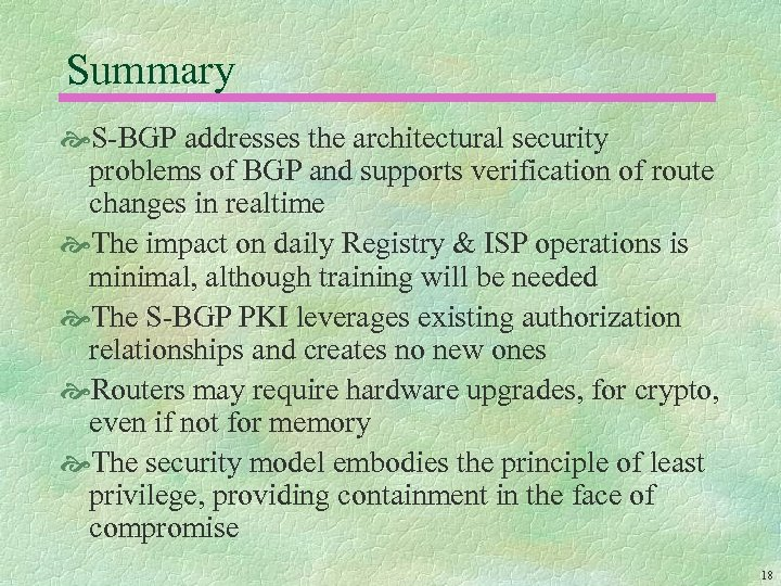 Summary S-BGP addresses the architectural security problems of BGP and supports verification of route