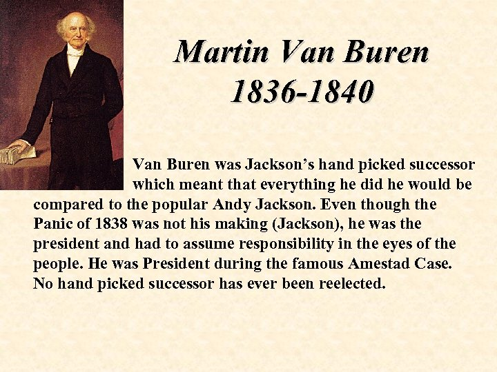 Martin Van Buren 1836 -1840 Van Buren was Jackson's hand picked successor which meant