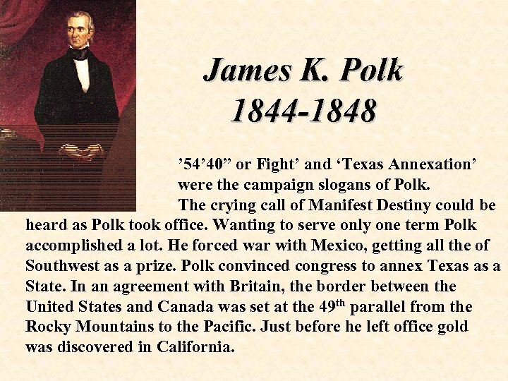 "James K. Polk 1844 -1848 ' 54' 40"" or Fight' and 'Texas Annexation' were"