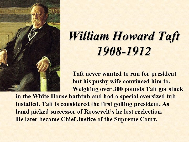William Howard Taft 1908 -1912 Taft never wanted to run for president but his