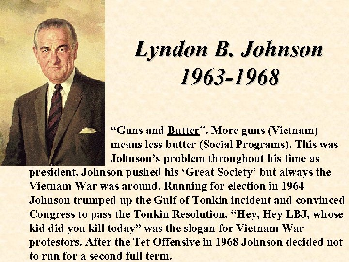 "Lyndon B. Johnson 1963 -1968 ""Guns and Butter"". More guns (Vietnam) means less butter"
