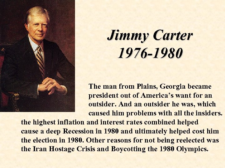 Jimmy Carter 1976 -1980 The man from Plains, Georgia became president out of America's