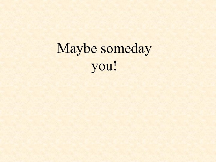 Maybe someday you!