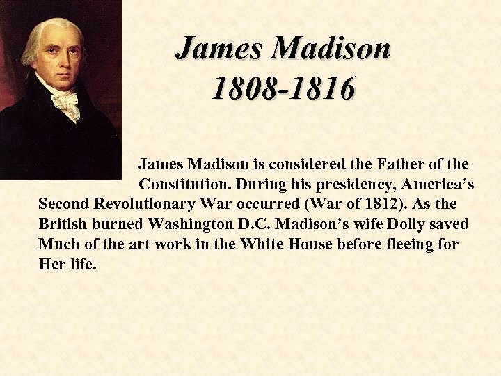 James Madison 1808 -1816 James Madison is considered the Father of the Constitution. During