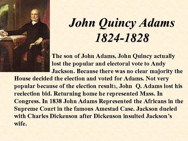John Quincy Adams 1824 -1828 The son of John Adams, John Quincy actually lost