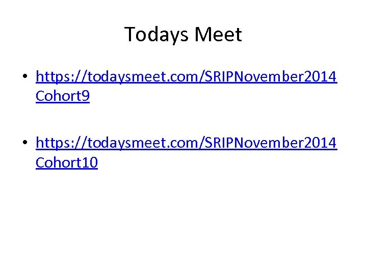 Todays Meet • https: //todaysmeet. com/SRIPNovember 2014 Cohort 9 • https: //todaysmeet. com/SRIPNovember 2014