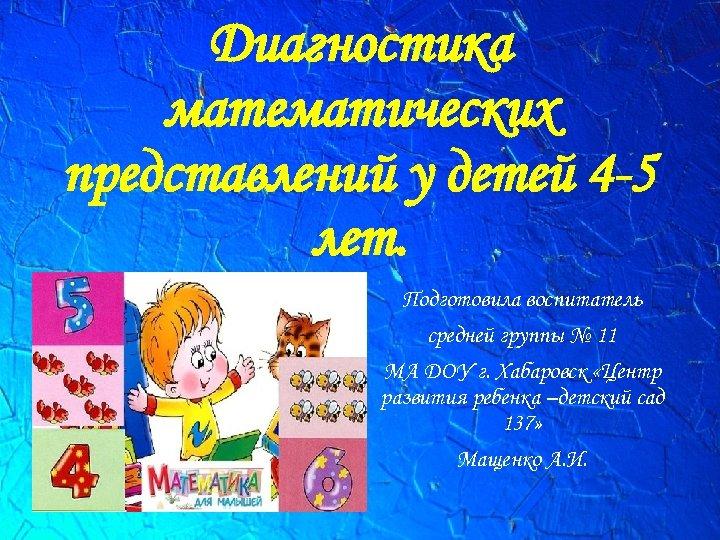 Диагностика математических представлений у детей 4 -5 лет. Подготовила воспитатель средней группы № 11