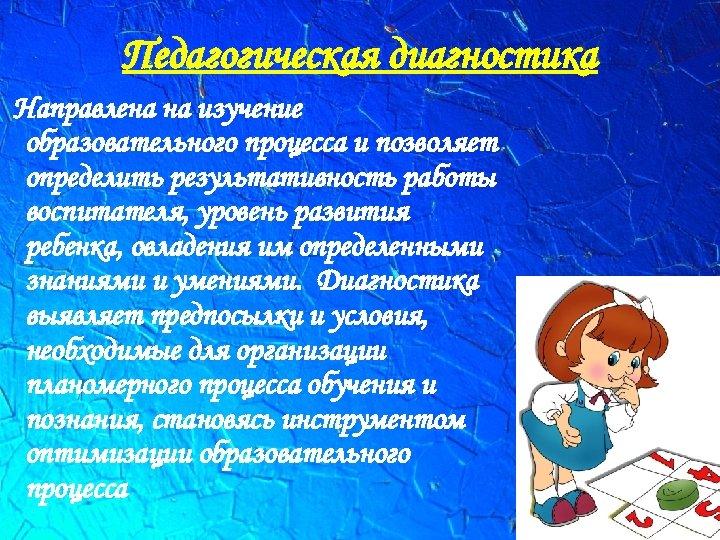 Педагогическая диагностика Направлена на изучение образовательного процесса и позволяет определить результативность работы воспитателя, уровень