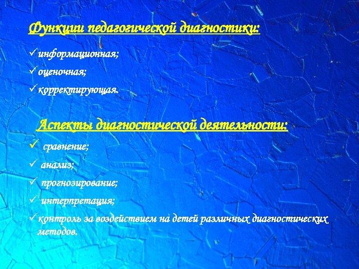 Функции педагогической диагностики: üинформационная; üоценочная; üкорректирующая. Аспекты диагностической деятельности: ü сравнение; ü анализ; ü
