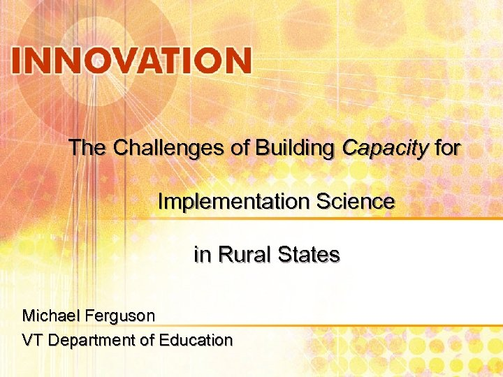 The Challenges of Building Capacity for Implementation Science in Rural States Michael Ferguson VT