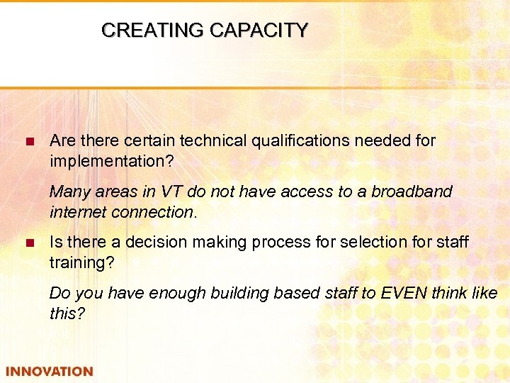 CREATING CAPACITY n Are there certain technical qualifications needed for implementation? Many areas in
