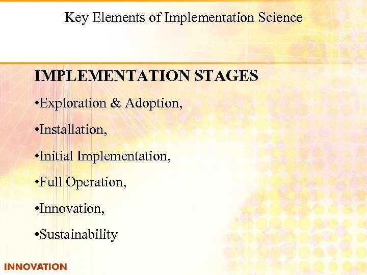 Key Elements of Implementation Science IMPLEMENTATION STAGES • Exploration & Adoption, • Installation, •