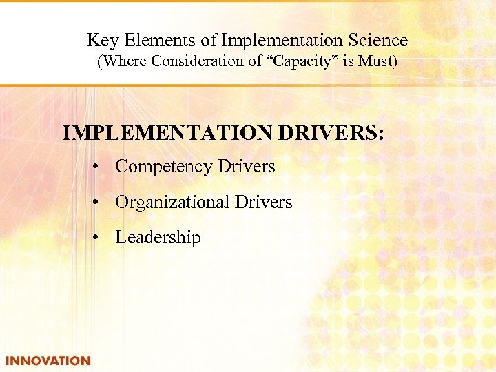 """Key Elements of Implementation Science (Where Consideration of """"Capacity"""" is Must) IMPLEMENTATION DRIVERS: •"""