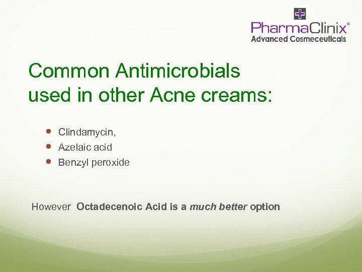 Common Antimicrobials used in other Acne creams: Clindamycin, Azelaic acid Benzyl peroxide However Octadecenoic