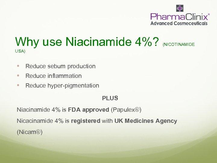 Why use Niacinamide 4%? (NICOTINAMIDE USA) • Reduce sebum production • Reduce inflammation •