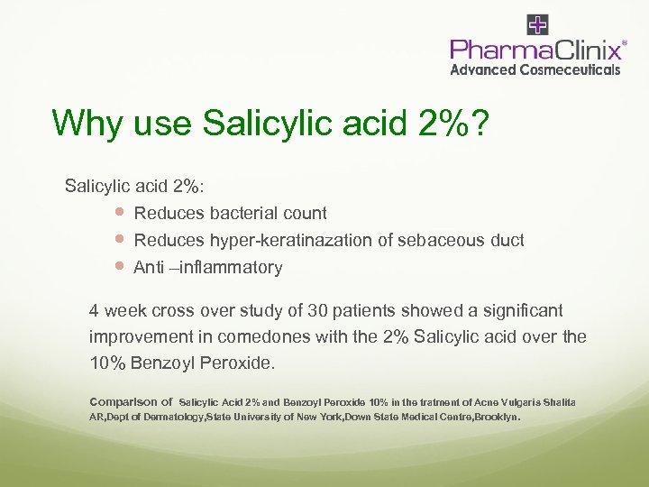 Why use Salicylic acid 2%? Salicylic acid 2%: Reduces bacterial count Reduces hyper-keratinazation of