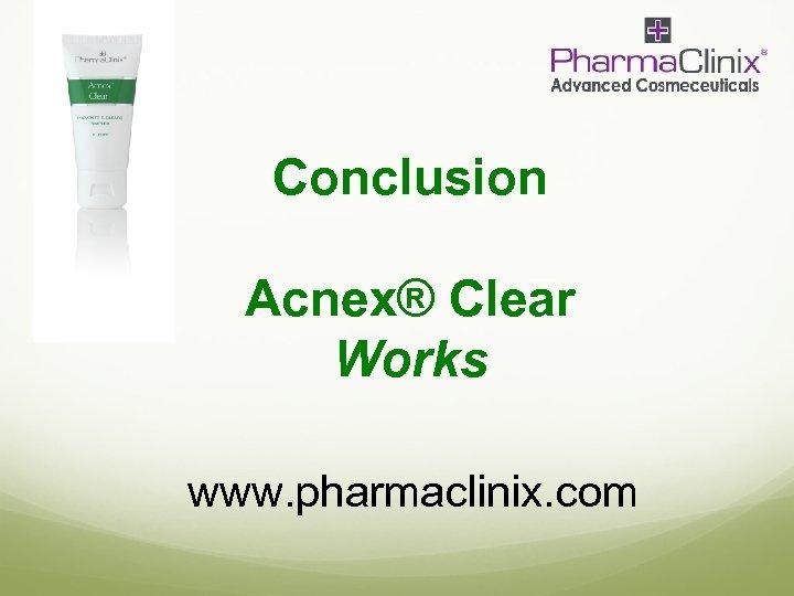 Conclusion Acnex® Clear Works www. pharmaclinix. com