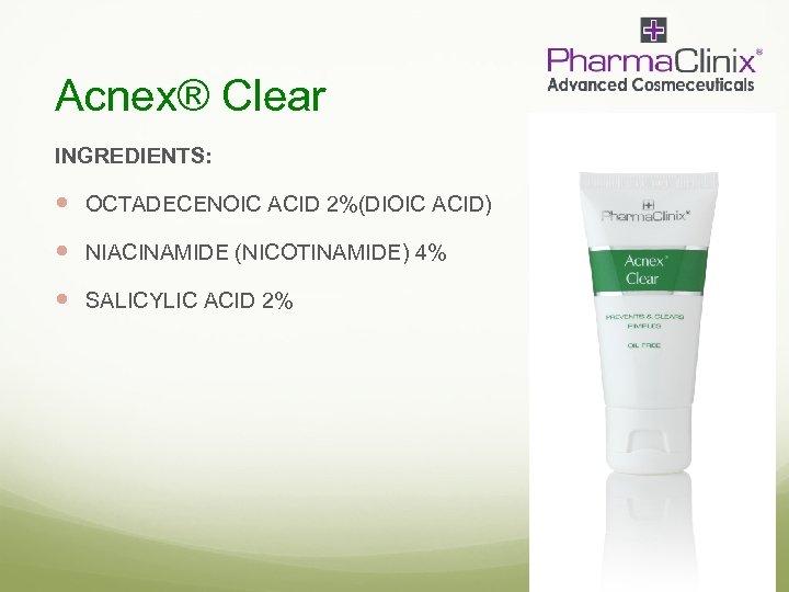 Acnex® Clear INGREDIENTS: OCTADECENOIC ACID 2%(DIOIC ACID) NIACINAMIDE (NICOTINAMIDE) 4% SALICYLIC ACID 2%