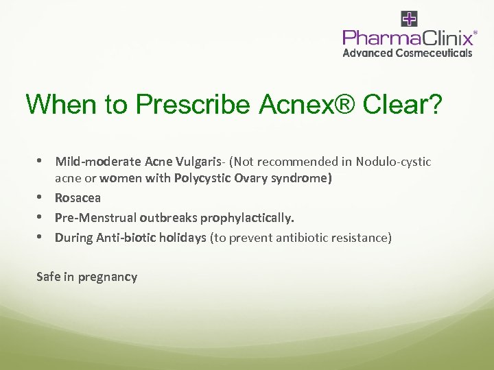 When to Prescribe Acnex® Clear? • Mild-moderate Acne Vulgaris- (Not recommended in Nodulo-cystic acne