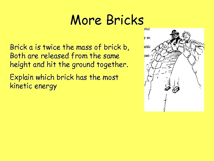 More Bricks Brick a is twice the mass of brick b, Both are released