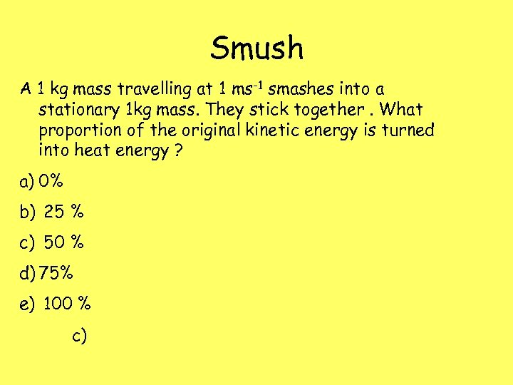 Smush A 1 kg mass travelling at 1 ms-1 smashes into a stationary 1