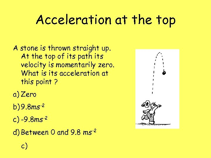 Acceleration at the top A stone is thrown straight up. At the top of