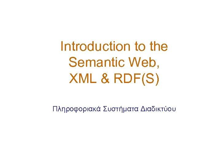 Introduction to the Semantic Web, XML & RDF(S) Πληροφοριακά Συστήματα Διαδικτύου