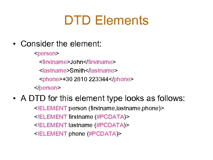 DTD Elements • Consider the element: <person> <firstname>John</firstname> <lastname>Smith</lastname> <phone>+30 2810 223344</phone> </person> •