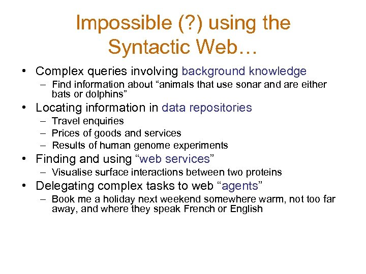 Impossible (? ) using the Syntactic Web… • Complex queries involving background knowledge –