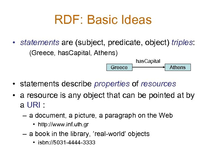 RDF: Basic Ideas • statements are (subject, predicate, object) triples: (Greece, has. Capital, Athens)
