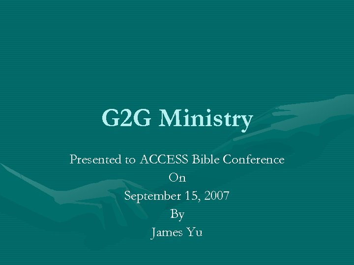 G 2 G Ministry Presented to ACCESS Bible Conference On September 15, 2007 By
