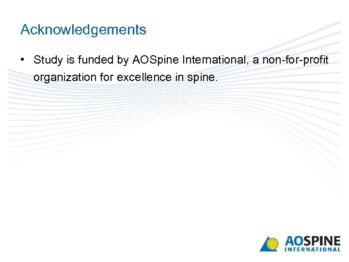 Acknowledgements • Study is funded by AOSpine International, a non-for-profit organization for excellence in