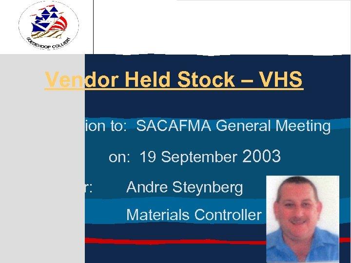 Vendor Held Stock – VHS Presentation to: SACAFMA General Meeting on: 19 September 2003