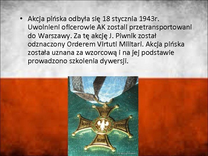 • Akcja pińska odbyła się 18 stycznia 1943 r. Uwolnieni oficerowie AK zostali