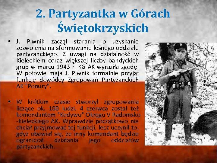 2. Partyzantka w Górach Świętokrzyskich • J. Piwnik zaczął starania o uzyskanie zezwolenia na