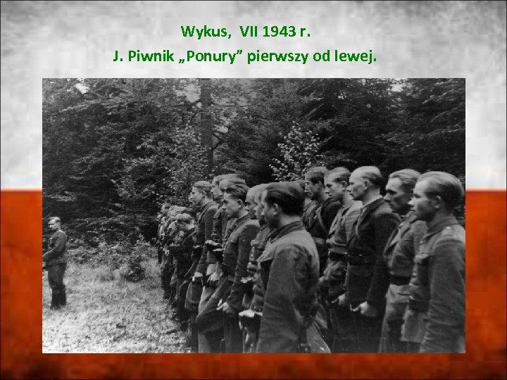 """Wykus, VII 1943 r. J. Piwnik """"Ponury"""" pierwszy od lewej."""