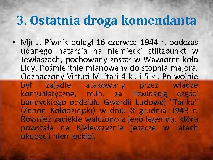 3. Ostatnia droga komendanta • Mjr J. Piwnik poległ 16 czerwca 1944 r. podczas