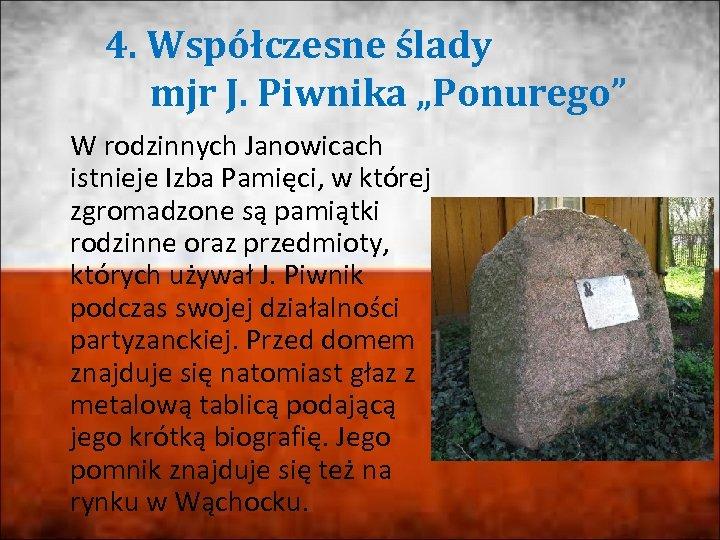 """4. Współczesne ślady mjr J. Piwnika """"Ponurego"""" W rodzinnych Janowicach istnieje Izba Pamięci, w"""