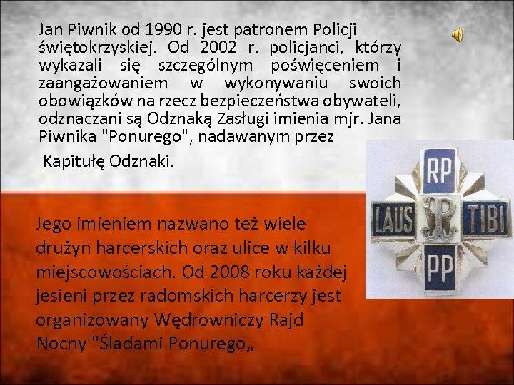Jan Piwnik od 1990 r. jest patronem Policji świętokrzyskiej. Od 2002 r. policjanci, którzy