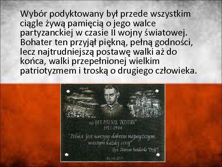 Wybór podyktowany był przede wszystkim ciągle żywą pamięcią o jego walce partyzanckiej w czasie