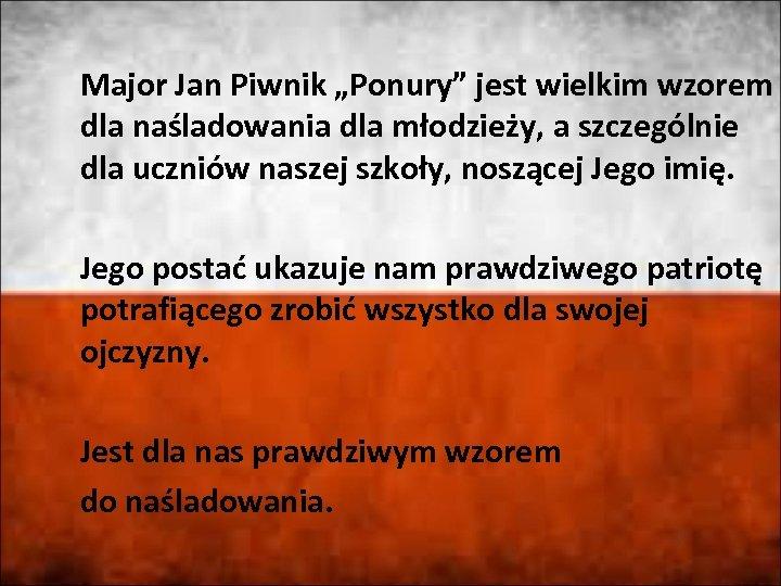 """Major Jan Piwnik """"Ponury"""" jest wielkim wzorem dla naśladowania dla młodzieży, a szczególnie dla"""