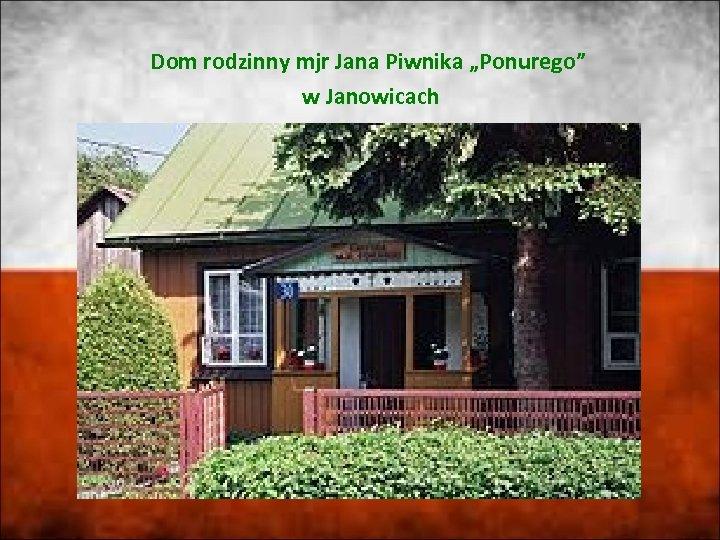 """Dom rodzinny mjr Jana Piwnika """"Ponurego"""" w Janowicach"""