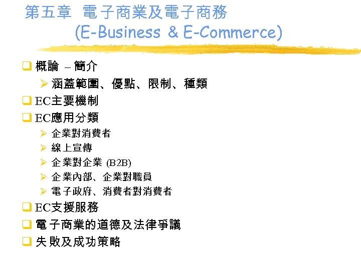 第五章 電 子商業及電子商務 (E-Business & E-Commerce) q 概論 – 簡介 Ø 涵蓋範圍、優點、限制、種類 q EC主要機制