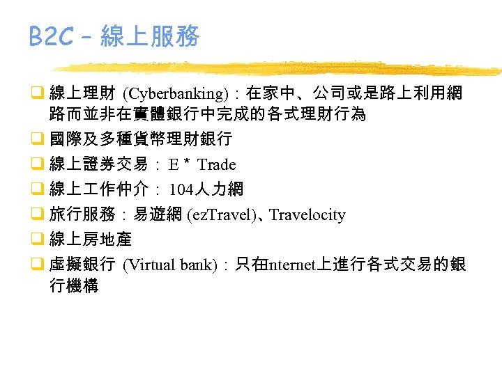 B 2 C – 線上服務 q 線上理財 (Cyberbanking):在家中、公司或是路上利用網 路而並非在實體銀行中完成的各式理財行為 q 國際及多種貨幣理財銀行 q 線上證券交易: E*