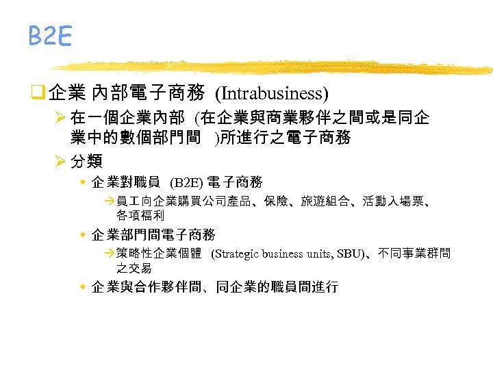 B 2 E q 企業 內部電子商務 (Intrabusiness) Ø 在一個企業內部 (在企業與商業夥伴之間或是同企 業中的數個部門間 )所進行之電子商務 Ø 分類