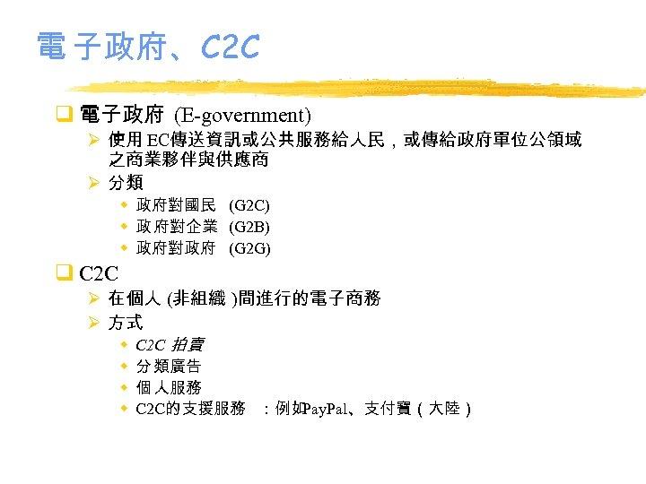 電 子政府、C 2 C q 電子政府 (E-government) Ø 使用 EC傳送資訊或公共服務給人民,或傳給政府單位公領域 之商業夥伴與供應商 Ø 分類 w