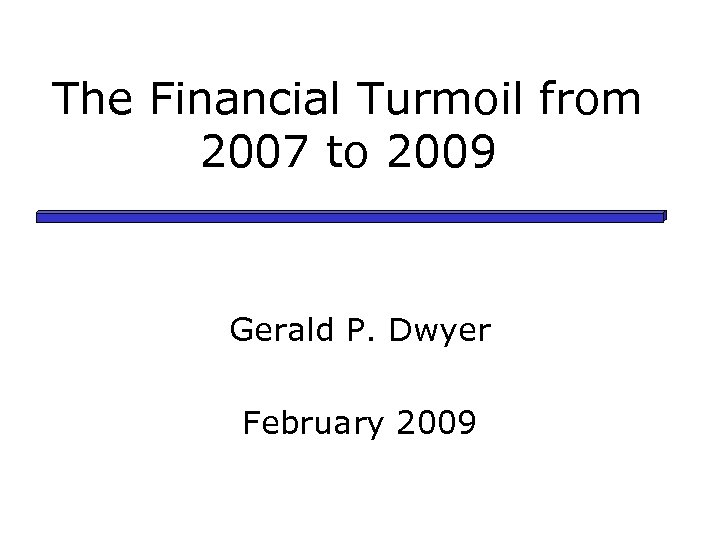 The Financial Turmoil from 2007 to 2009 Gerald P. Dwyer February 2009